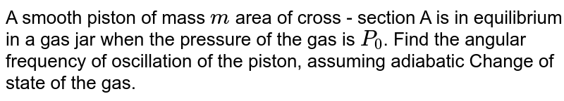 """A smooth piston of mass `m` area of cross - section A is in equilibrium in a gas  jar when the pressure of the gas is `P_(0)`. Find the angular frequency of oscillation of the piston, assuming adiabatic Change of state of the gas. <br> <img src=""""https://d10lpgp6xz60nq.cloudfront.net/physics_images/BMS_V06_C04_E01_065_Q01.png"""" width=""""80%"""">"""