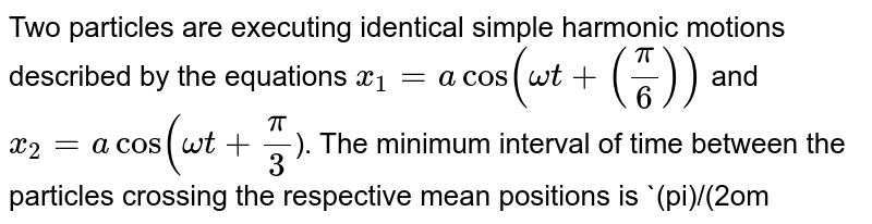 Two particles are executing identical simple harmonic motions described by the equations `x_1=acos(omegat+((pi)/(6)))` and `x_2=acos(omegat+(pi)/(3)`). The minimum interval of time between the particles crossing the respective mean positions is `(pi)/(2omega)`