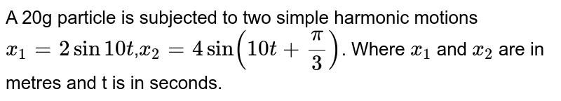 A 20g particle is subjected to two simple harmonic motions `x_1=2sin10t`,`x_2=4sin(10t+(pi)/(3))`. Where `x_1` and `x_2` are in metres and t is in seconds.