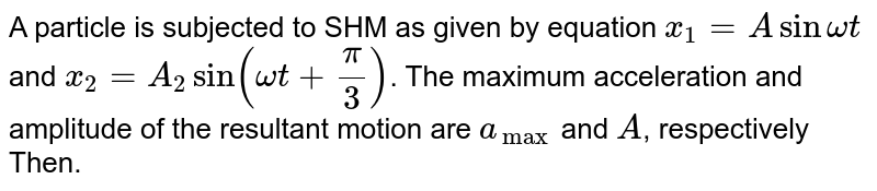 A particle is subjected to SHM as given by equation `x_1=Asinomegat` and `x_2=A_2sin(omegat+(pi)/(3))`. The maximum acceleration and amplitude of the resultant motion are `a_(max)` and `A`, respectively Then.