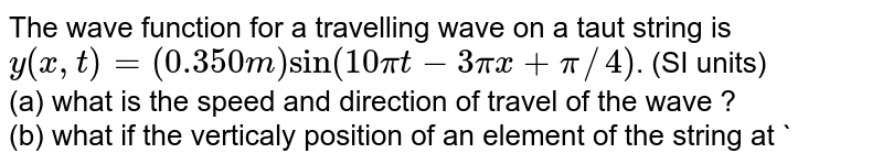 The wave function for a travelling wave on a taut string is  <br> `y(x,t)=(0.350 m)sin(10pit-3pix+pi//4)`. (SI units) <br> (a) what is the speed and direction of travel of the wave ? <br> (b) what if the verticaly position of an element of the string at `t=0, x=0.100 m?` <br> (c ) what is the wavelength and frequency of the wave? <br> (d) waht is the maximum transverse speed of an element of the string?
