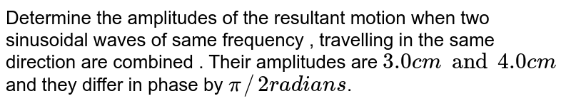 Determine the amplitudes of the resultant motion when two sinusoidal waves of same frequency , travelling in the same direction are combined . Their amplitudes are `3.0 cm and 4.0 cm` and they differ in phase by `pi//2 radians `.