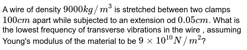 A wire of density `9000 kg//m^(3)` is stretched between two clamps `100 cm` apart while subjected to an extension od `0.05 cm`. What is the lowest frequency of transverse vibrations in the wire , assuming Young's modulus of the material to be `9 xx 10^(10) N//m^(2)`?