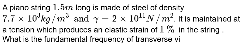 A piano string `1.5 m` long is made of steel of density `7.7 xx 10^(3) kg//m^(3) and gamma = 2 xx 10^(11) N//m^(2)`. It is maintained at a tension which produces an elastic strain of `1 %` in the string . What is the fundamental frequency of transverse vibration of the string ?