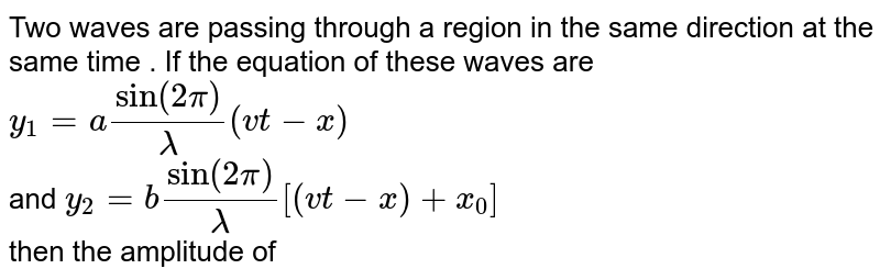 Two waves are passing through a region in the same direction at the same time . If the equation of these waves are  <br> `y_(1) =  a sin ( 2pi)/(lambda)( v t - x)`  <br> and `y_(2) = b sin ( 2pi)/( lambda) [( vt - x) + x_(0) ]` <br> then the amplitude of the resulting wave for `x_(0) = (lambda//2)` is