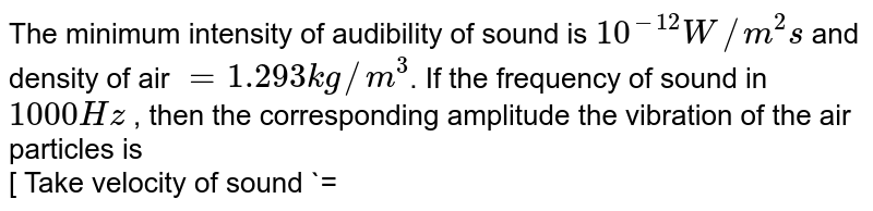 The minimum intensity of audibility of sound is `10^(-12) W//m^(2) s` and density of air ` = 1.293 kg//m^(3)`. If the frequency of sound in `1000 Hz` , then the corresponding amplitude the vibration of the air particles is <br> [ Take velocity of sound `= 332 m//s`]