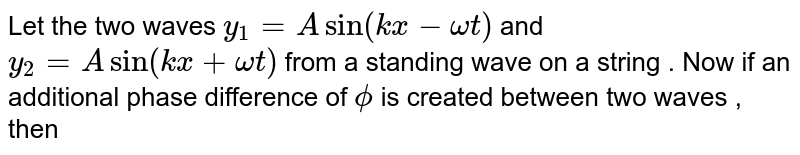 Let the two waves `y_(1) = A sin ( kx - omega t)` and `y_(2) = A sin ( kx + omega t)` from a standing wave on a string . Now if an additional phase difference of `phi` is created between two waves , then