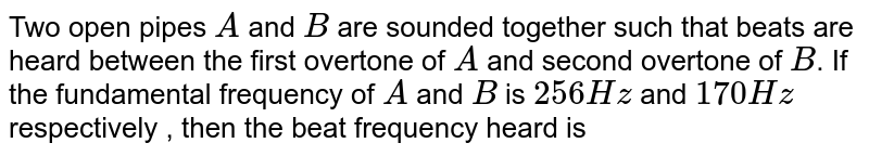 Two open pipes `A` and `B` are sounded together such that beats are heard between the first overtone of `A` and second overtone of `B`. If the fundamental frequency of `A` and `B` is `256 Hz` and `170 Hz` respectively , then the beat frequency heard is