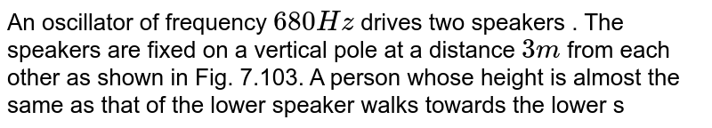 """An oscillator of frequency `680 Hz` drives two speakers . The speakers are fixed on a vertical pole at a distance `3 m` from each other as shown in Fig. 7.103. A person whose height is almost the same as that of the lower speaker walks towards the lower speaker in a direction perpendicular to the pole. Assuming that there is no reflection of sound from the ground and speed of sound is `v = 340 m//s` , answer the following questions. <br> <img src=""""https://d10lpgp6xz60nq.cloudfront.net/physics_images/BMS_V06_C07_E01_287_Q01.png"""" width=""""80%""""> <br>  As the person walks towards the pole , his distance from the pole when he first hears a minimum in sound intensity is nearly"""