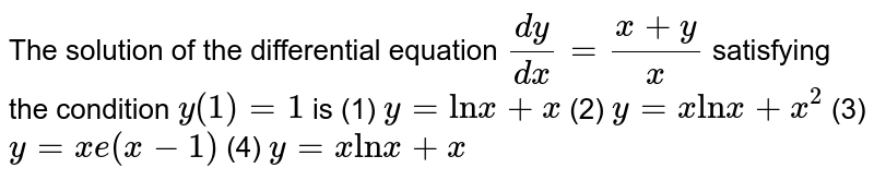 """The   solution of the differential equation `(dy)/(dx)=(x+y)/x` satisfying the condition `y""""""""(1)""""""""=""""""""1` is (1) `y""""""""=""""ln""""x""""""""+""""""""x`  (2) `y""""""""=""""""""x""""ln""""x""""""""+""""""""x^2`  (3) `y""""""""=""""""""x e(x-1)`    (4) `y""""""""=""""""""x""""ln""""x""""""""+""""""""x`"""