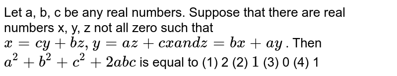 """Let   a, b, c be any real numbers. Suppose that there are real numbers x, y, z not   all zero such that `x""""""""=""""""""c y""""""""+""""""""b z ,""""""""y""""""""=""""""""a z""""""""+""""""""c x""""""""a n d""""""""z""""""""=""""""""b x""""""""+""""""""a y` . Then `a^2+""""""""b^2+""""""""c^2+""""""""2a b c` is equal to (1)   2   (2) `""""""""1`  (3) 0 (4) 1"""