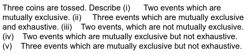 Three coins are tossed. Describe (i) Two events which are mutually exclusive. (ii) Three events which are mutually exclusive and exhaustive. (iii) Two events, which are not mutually exclusive. (iv) Two events which are mutually exclusive but not exhaustive. (v) Three events which are mutually exclusive but not exhaustive.
