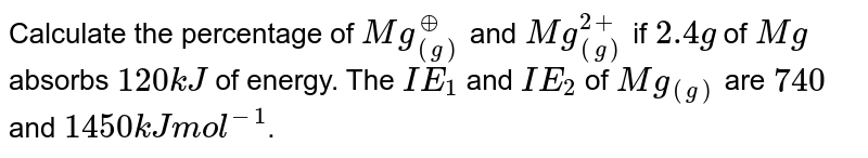 Calculate the percentage of `Mg_((g))^(o+)` and `Mg_((g))^(2+)` if `2.4 g` of `Mg` absorbs `120 kJ` of energy. The `IE_(1)` and `IE_(2)` of `Mg_((g))` are `740` and `1450 kJ mol^(-1)`.