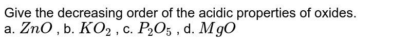 Give the decreasing order of the acidic properties of oxides. <br> a. `ZnO` , b. `KO_(2)` , c. `P_(2)O_(5)` , d. `MgO`