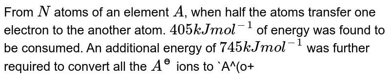 From `N` atoms of an element `A`, when half the atoms transfer one electron to the another atom. `405 kJ mol^(-1)` of energy was found to be consumed. An additional energy of `745 kJ mol^(-1)` was further required to convert all the `A^(?)` ions to `A^(o+)`. Calculate the ionisation energy and the electron gain enthalpy of atom `A` in `eV (1 eV = 96.48 kJ)`.