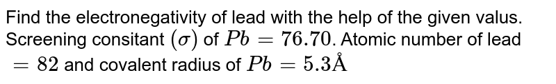 Find the electronegativity of lead with the help of the given valus. Screening consitant `(sigma)` of `Pb = 76.70`. Atomic number of lead `= 82` and covalent radius of `Pb = 5.3 Å`