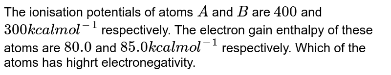 The ionisation potentials of atoms `A` and `B` are `400` and `300 kcal mol^(-1)` respectively. The electron gain enthalpy of these atoms are `80.0` and `85.0 kcal mol^(-1)` respectively. Which of the atoms has highrt electronegativity.