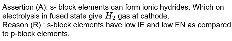 Assertion (A): s- block elements can form ionic hydrides. Which on electrolysis in fused state give `H_(2)` gas at cathode. <br> Reason (R) : s-block elements have low IE and low EN as compared to p-block elements.