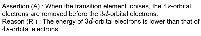Assertion (A) : When the transition element ionises, the `4s`-orbital electrons are removed before the `3d`-orbital electrons. <br> Reason (R ) : The energy of `3d`-orbital electrons  is lower than that of `4s`-orbital electrons.