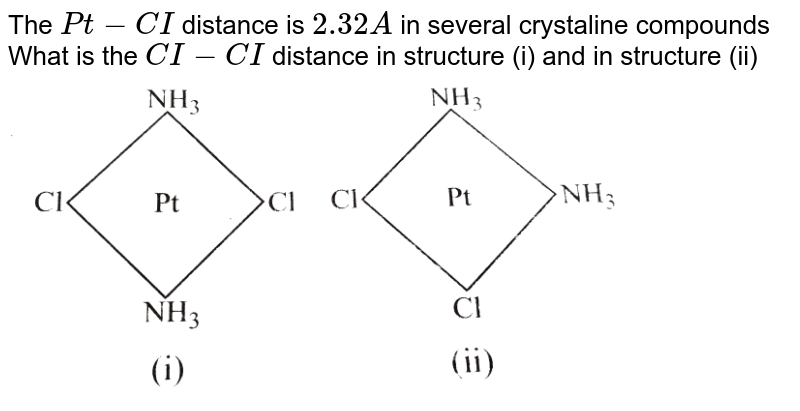 """The `Pt-CI` distance is `2.32 A` in several crystaline compounds <br> What is the `CI-CI` distance in structure (i) and in structure (ii) <br> <img src=""""https://d10lpgp6xz60nq.cloudfront.net/physics_images/KSV_INORG_CHM_P1_C02_S01_056_S01.png"""" width=""""80%""""> ."""