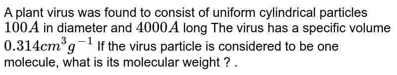 A plant virus was found to consist of uniform cylindrical particles `100A` in diameter and `4000 A` long The virus has a specific volume `0.314 cm^(3) g^(-1)` If the virus particle is considered to be one molecule, what is its molecular weight ? .