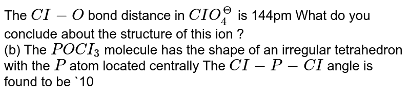 The `CI-O` bond distance in `CIO_(4)^(?)` is 144pm What do you conclude about the structure of this ion ? <br> (b) The `POCI_(3)` molecule has the shape of an irregular tetrahedron with the `P` atom located centrally The `CI-P-CI` angle is found to be `1035^(@)` Give a qualitative explanation for the deviation of this structure from a regular tetrahedron .