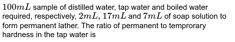 `100 mL` sample of distilled water, tap water and boiled water required, respectively, `2 mL,17 mL` and `7 mL` of soap solution to form permanent lather. The ratio of permanent to temprorary hardness in the tap water is