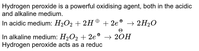 Hydrogen peroxide is a powerful oxidising  agent, both in the acidic and alkaline medium. <br> In acidic medium: `H_(2)O_(2)+2H^(o+)+2e^(?)to2H_(2)O` <br> In alkaline medium:  `H_(2)O_(2)+2e^(?)to2overset(Theta)(O)H` <br> Hydrogen peroxide acts as a reducing agent towards powerful oxidising agents. <br> In acidic medium: `H_(2)O_(2)to2H^(o+)+O_(2)+2e^(?)`  In alkaline medium, however, its reducing nature is more effective. <br> `H_(2)O_(2)to2H^(o+)+O_(2)+2e^(?)`  <br> In which of the following reactions, `H_2O_2` act as a reducing agent?