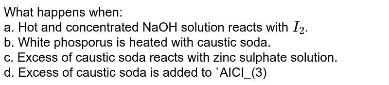 What happens when: <br> a. Hot and concentrated NaOH solution reacts with `I_(2)`. <br> b. White phosporus is heated with caustic soda. <br> c. Excess of caustic soda reacts with zinc sulphate solution. <br> d. Excess of caustic soda is added to `AICI_(3)` solution. <br> e. Sodium is heated strongly in oxygen and the product is treated with `H_(2)SO_(4)`.