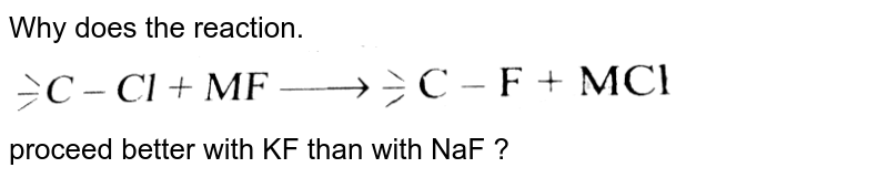 """Why does the reaction. <br> <img src=""""https://d10lpgp6xz60nq.cloudfront.net/physics_images/KSV_INORG_CHM_P1_C04_E01_009_Q01.png"""" width=""""80%""""> <br> proceed better with KF than with NaF ?"""