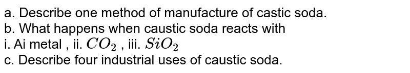a. Describe one method of manufacture of castic soda. <br> b. What happens when caustic soda reacts with <br> i. Ai metal  ,  ii. `CO_(2)`  ,  iii. `SiO_(2)` <br> c. Describe four industrial uses of caustic soda.