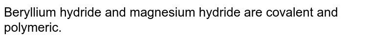 Beryllium hydride and magnesium hydride are covalent and polymeric.