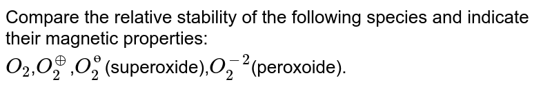 Compare the relative stability of the following species and indicate their magnetic properties: <br> `O_(2)`,`O_(2)^(o+)`,`O_(2)^(?)`(superoxide),`O_(2)^(-2)`(peroxoide).
