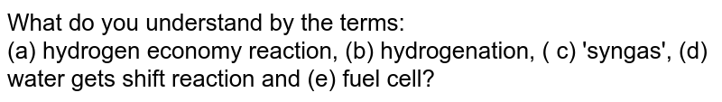 What do you understand by the terms: <br> (a) hydrogen economy reaction, (b) hydrogenation, ( c) 'syngas', (d) water gets shift reaction and (e) fuel cell?