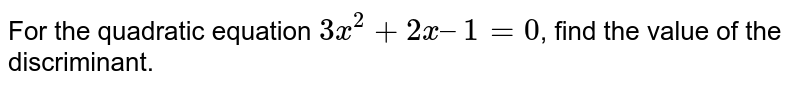 For the quadratic equation `3x^2 + 2x – 1 = 0`, find the value of the discriminant.