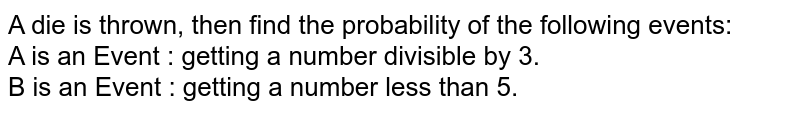 A die is thrown, then find the probability of the following events: <br> A is an Event : getting a number divisible by 3. <br> B is an Event : getting a number less than 5.