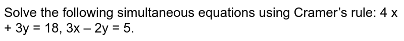 Solve the following simultaneous equations using Cramer's rule:   4 x + 3y = 18, 3x – 2y = 5.