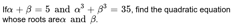 If`alpha  + beta  = 5 and alpha^(3) + beta ^(3) = 35`, find the quadratic equation whose roots are`alpha  and beta `.