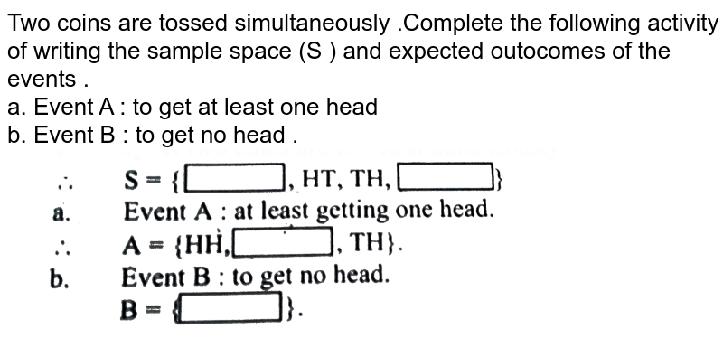 """Two  coins  are tossed  simultaneously  .Complete the  following  activity  of  writing  the sample  space  (S )  and  expected  outocomes  of the  events  . <br> a.  Event  A : to  get  at least  one  head  <br> b.  Event  B :  to get  no  head .  <br> <img src=""""https://d10lpgp6xz60nq.cloudfront.net/physics_images/MAT_P1_QP_MAR_19_E01_019_Q01.png"""" width=""""80%"""">"""