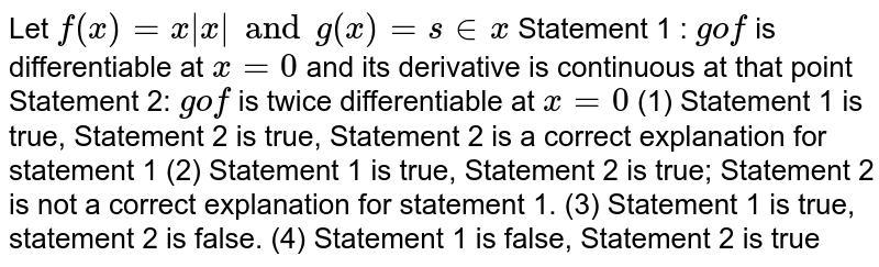 Let `f(x)=x x  and g(x)=s in x` Statement 1 : `gof` is differentiable at `x=0` and its derivative is continuous at that point  Statement 2: `gof` is twice differentiable at `x=0` (1) Statement 1 is true, Statement 2 is true, Statement 2 is a correct explanation for statement 1 (2) Statement 1 is true, Statement 2 is true; Statement 2 is not a correct explanation for statement 1. (3) Statement 1 is true, statement 2 is false. (4) Statement 1 is false, Statement 2 is true