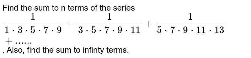 """Find the sum to n terms of the series `(1)/(1*3*5*7*9)+(1)/(3*5*7*9*11)+(1)/(5*7*9*11*13)+""""......""""`. Also, find the sum to infinty terms."""