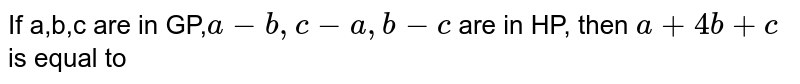 If a,b,c are in GP,`a-b,c-a,b-c` are in HP, then `a+4b+c` is equal to