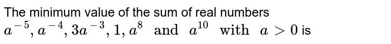 """The minimum value of the sum of real numbers `a^(-5),a^(-4),3a^(-3),1,a^(8)"""" and """"a^(10)"""" with """"agt0` is"""