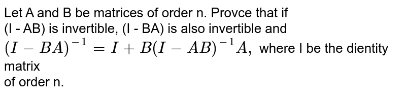 Let A and B be matrices of order n. Provce that if <br> (I - AB) is invertible, (I - BA) is also invertible and <br> `(I-BA)^(-1) = I + B (I- AB)^(-1)A, ` where I be the dientity matrix <br> of order n.