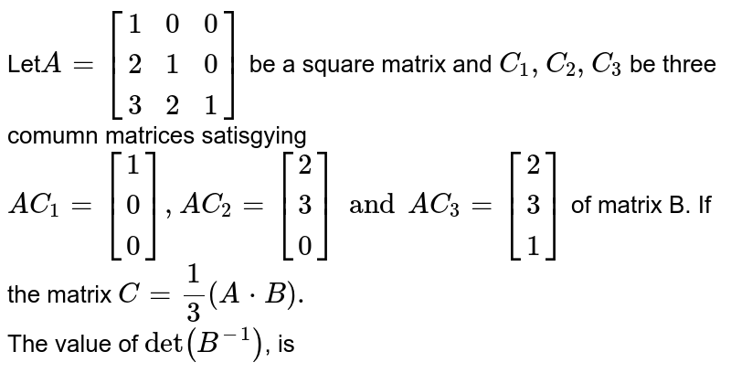 Let`A= [[1,0,0],[2,1,0],[3,2,1]]` be a square matrix and ` C_(1), C_(2), C_(3)` be three <br> comumn matrices satisgying  `AC_(1) = [[1],[0],[0]], AC_(2) = [[2],[3],[0]] and AC_(3)= [[2],[3],[1]]` of matrix B. If the matrix `C= 1/3 (AcdotB).` <br> The value of `det(B^(-1))`, is