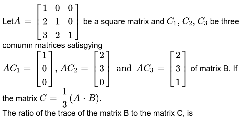 Let`A= [[1,0,0],[2,1,0],[3,2,1]]` be a square matrix and ` C_(1), C_(2), C_(3)` be three <br> comumn matrices satisgying  `AC_(1) = [[1],[0],[0]], AC_(2) = [[2],[3],[0]] and AC_(3)= [[2],[3],[1]]` of matrix B. If the matrix `C= 1/3 (AcdotB).` <br> The ratio of the trace of the matrix B to the matrix C, is