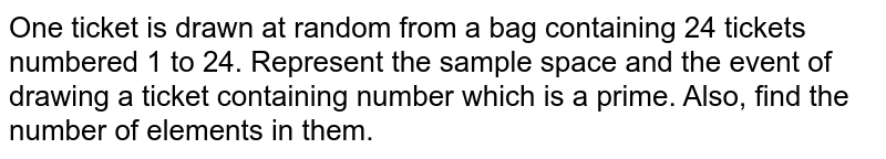 One ticket is drawn at random from a bag containing 24 tickets numbered 1 to 24. Represent the sample space and the event of drawing a ticket containing  number which is a prime. Also, find the number of elements in them.