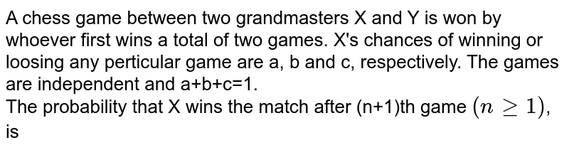A chess game between two grandmasters X and Y is won by whoever first wins a total of two games. X's chances of winning or loosing any perticular game are a, b and c, respectively. The games are independent and a+b+c=1. <br> The probability that X wins the match after (n+1)th game `(nge1)`, is