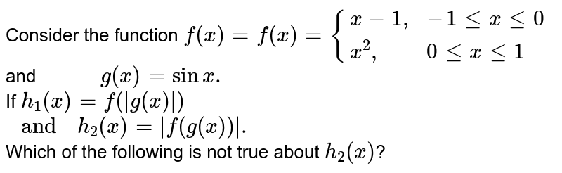 """Consider the function `f(x)=f(x)={{:(x-1"""","""",-1lexle0),(x^(2)"""","""", 0lexle1):}` <br> and`""""        """"g(x)=sinx.` <br> If `h_(1)(x)=f(