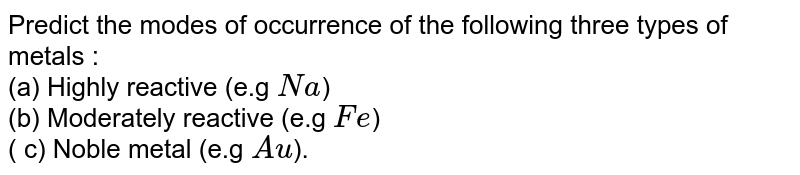 Predict the modes of occurrence of the following three types of metals : <br> (a) Highly reactive (e.g `Na`) <br> (b) Moderately reactive (e.g `Fe`) <br> ( c) Noble metal (e.g `Au`).